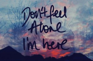 You're never, ever alone.