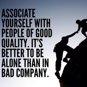 Associate yourself with people of good quality,. It's better to be alone than in bad company.