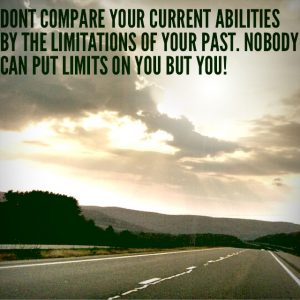 Don't compare your current abilities to the limitations of your past. Nobody can put limits on you but you!