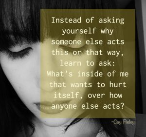 Instead of asking yourself why someone else acts this or that way, learn to ask: What's inside of me that wants to hurt itself, over how anyone else acts?